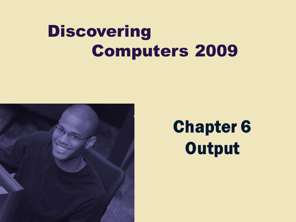 Discovering Computers 2009 Chapter 6 Output