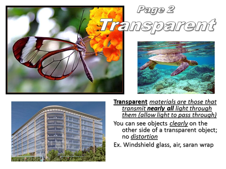 Transparent materials are those that transmit nearly all light through them (allow light to pass through) You can see objects clearly on the other side of a transparent object; no distortion Ex.