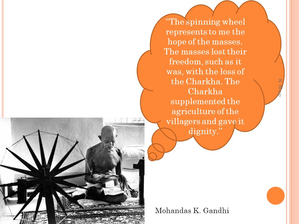 The spinning wheel represents to me the hope of the masses. The masses lost their freedom, such as it was, with the loss of the Charkha. The Charkha s