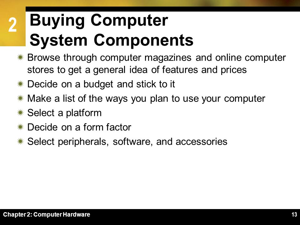 2 Chapter 2: Computer Hardware13 Buying Computer System Components Browse through computer magazines and online computer stores to get a general idea