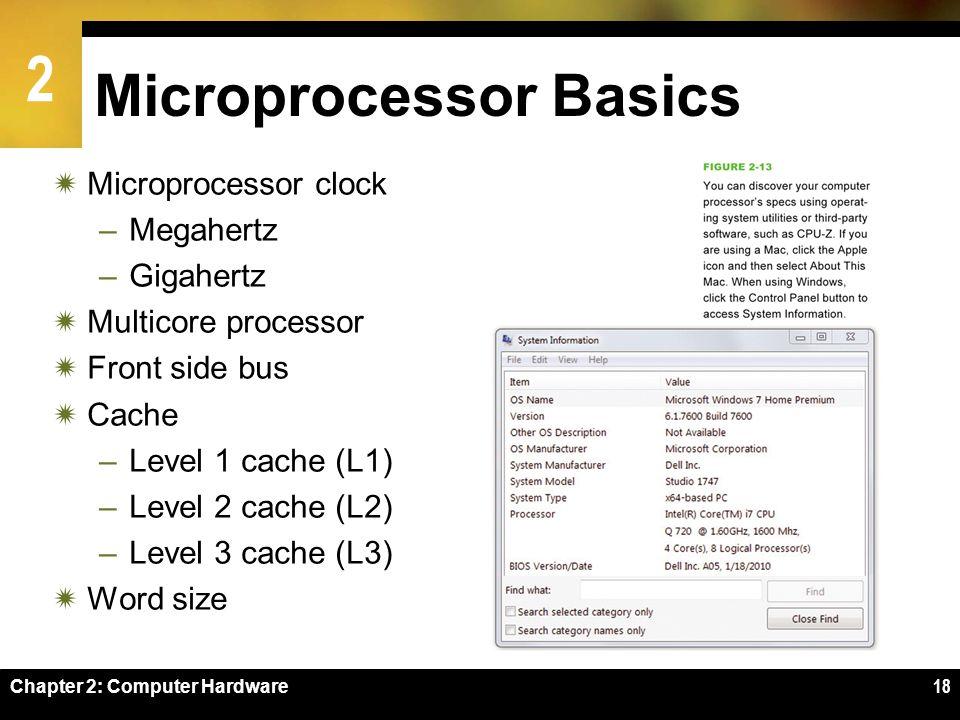 2 Chapter 2: Computer Hardware18 Microprocessor Basics Microprocessor clock –Megahertz –Gigahertz Multicore processor Front side bus Cache –Level 1 ca