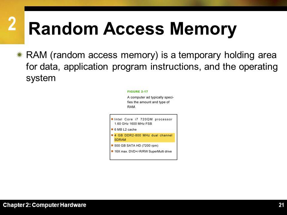 2 Chapter 2: Computer Hardware21 Random Access Memory RAM (random access memory) is a temporary holding area for data, application program instruction