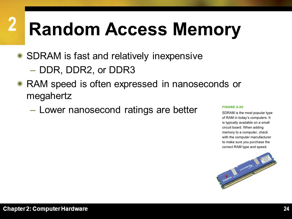 2 Chapter 2: Computer Hardware24 Random Access Memory SDRAM is fast and relatively inexpensive –DDR, DDR2, or DDR3 RAM speed is often expressed in nan