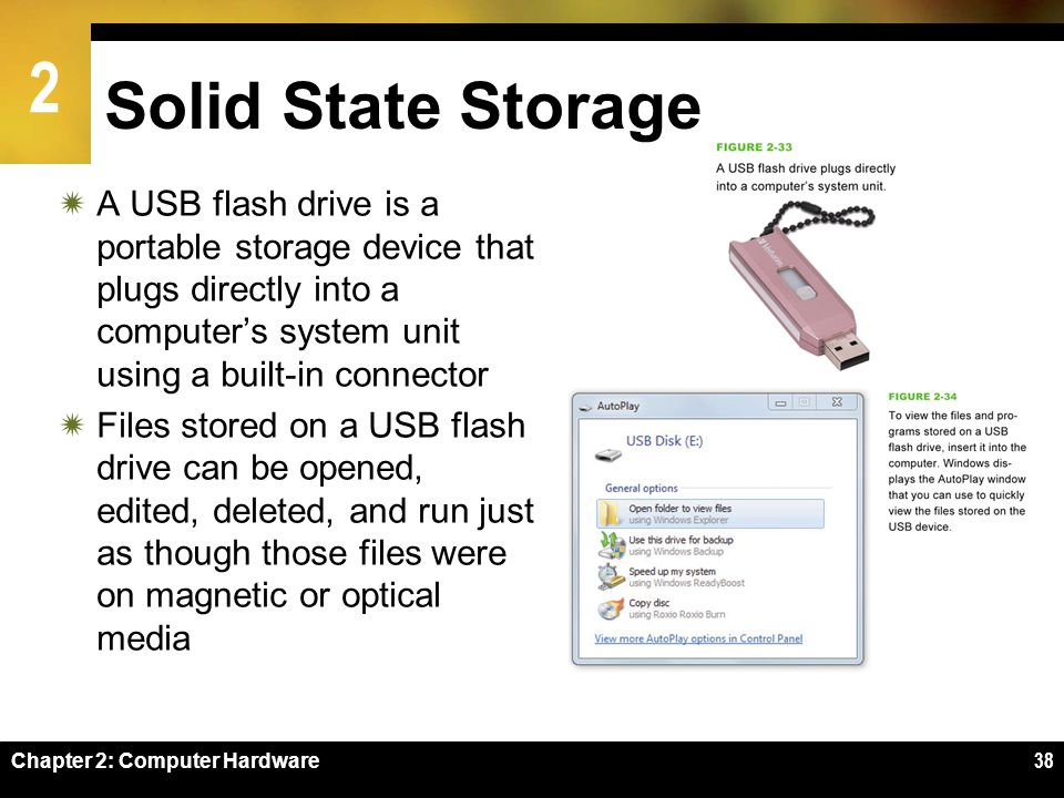 2 Chapter 2: Computer Hardware38 Solid State Storage A USB flash drive is a portable storage device that plugs directly into a computers system unit u