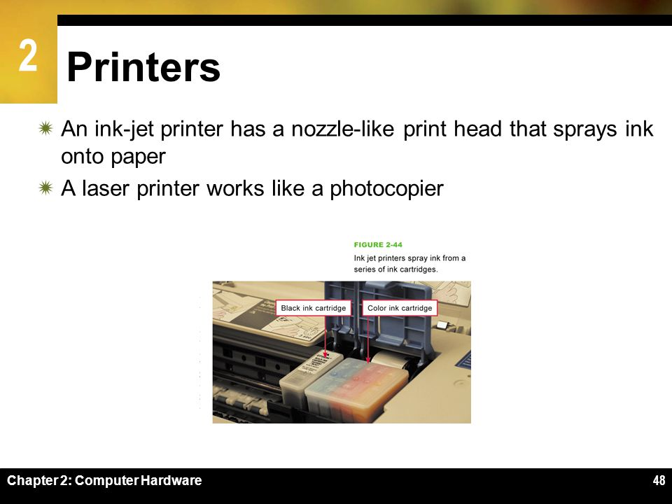 2 Chapter 2: Computer Hardware48 Printers An ink-jet printer has a nozzle-like print head that sprays ink onto paper A laser printer works like a phot