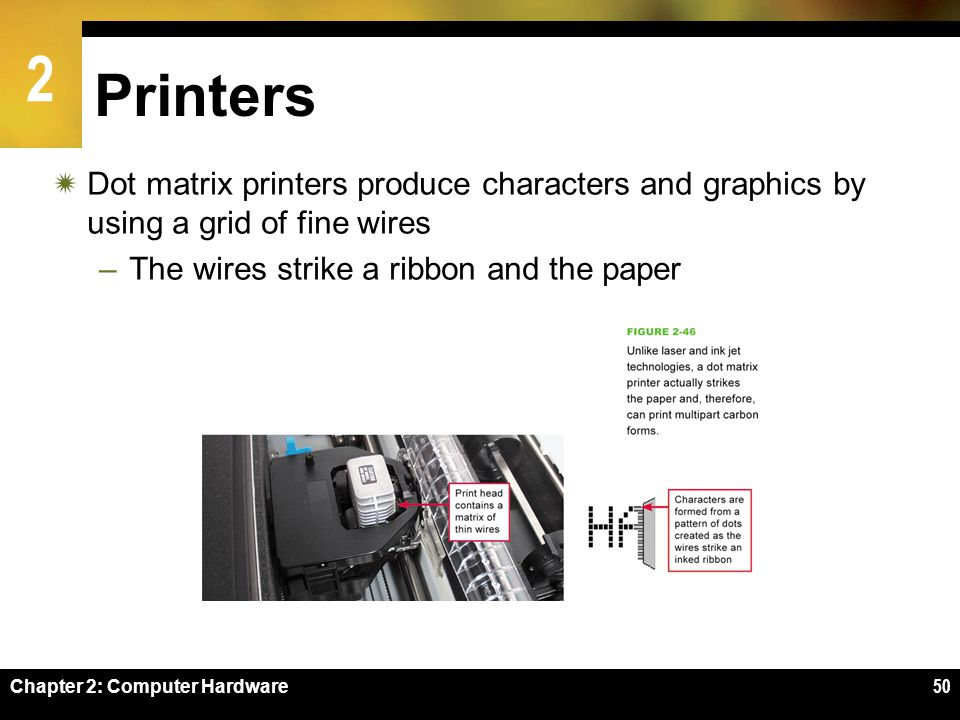 2 Chapter 2: Computer Hardware50 Printers Dot matrix printers produce characters and graphics by using a grid of fine wires –The wires strike a ribbon