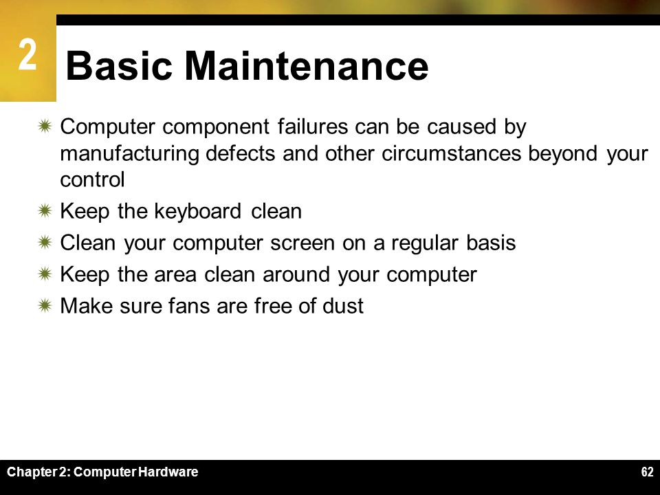 2 Chapter 2: Computer Hardware62 Basic Maintenance Computer component failures can be caused by manufacturing defects and other circumstances beyond y