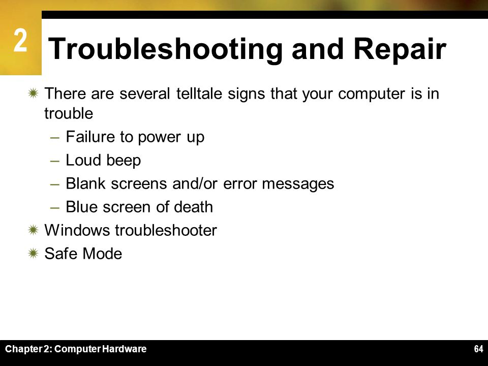 2 Chapter 2: Computer Hardware64 Troubleshooting and Repair There are several telltale signs that your computer is in trouble –Failure to power up –Lo
