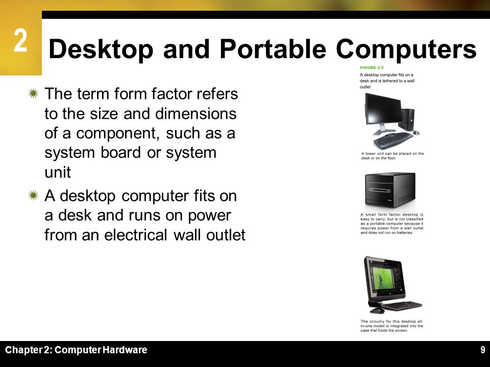 2 9 Desktop and Portable Computers The term form factor refers to the size and dimensions of a component, such as a system board or system unit A desk