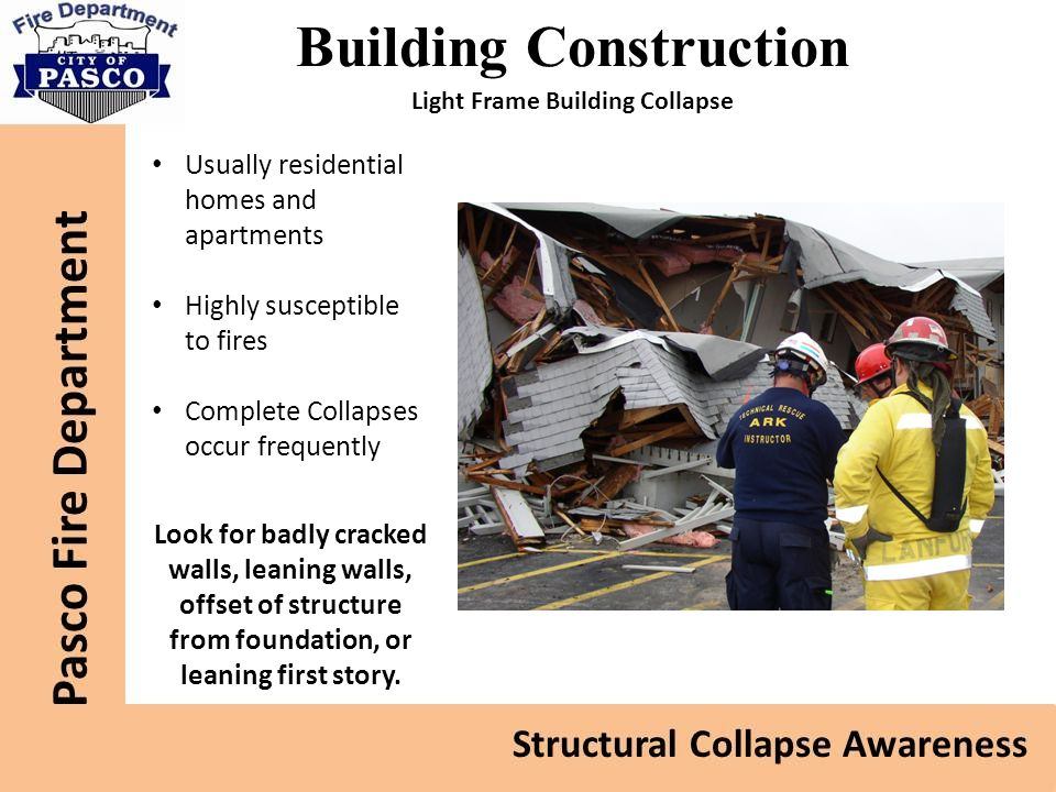 Building Construction Usually residential homes and apartments Highly susceptible to fires Complete Collapses occur frequently Look for badly cracked