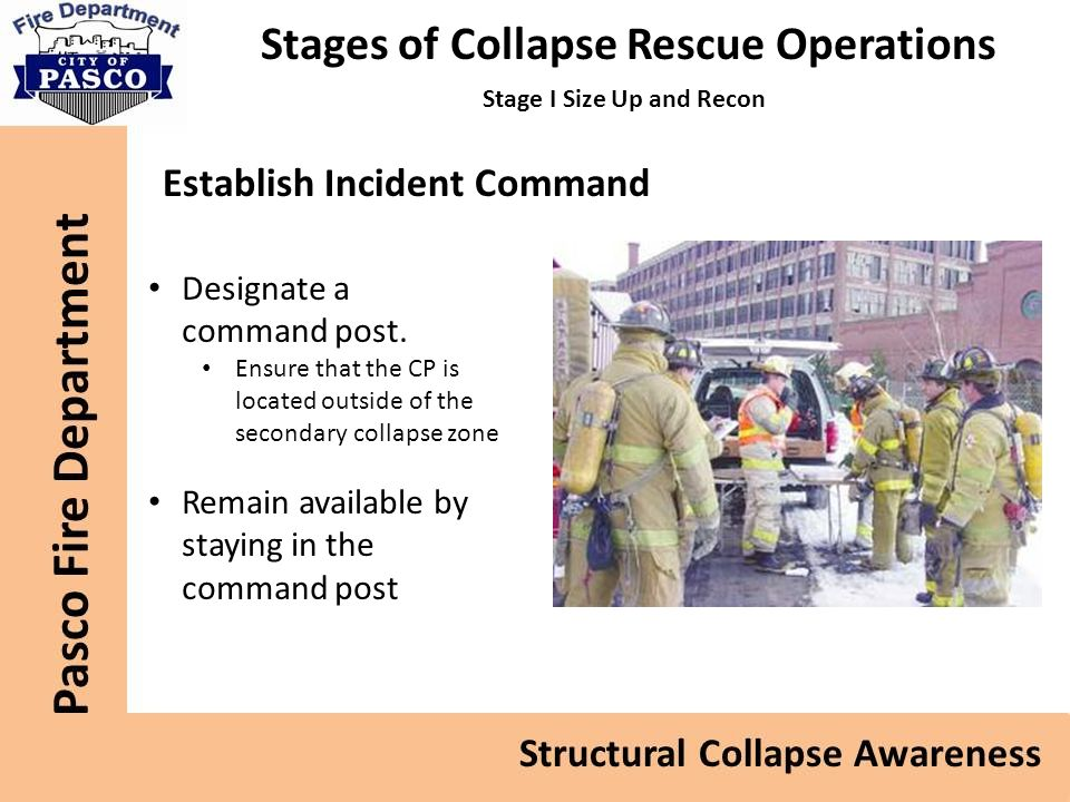 Stages of Collapse Rescue Operations Stage I Size Up and Recon Establish Incident Command Designate a command post.