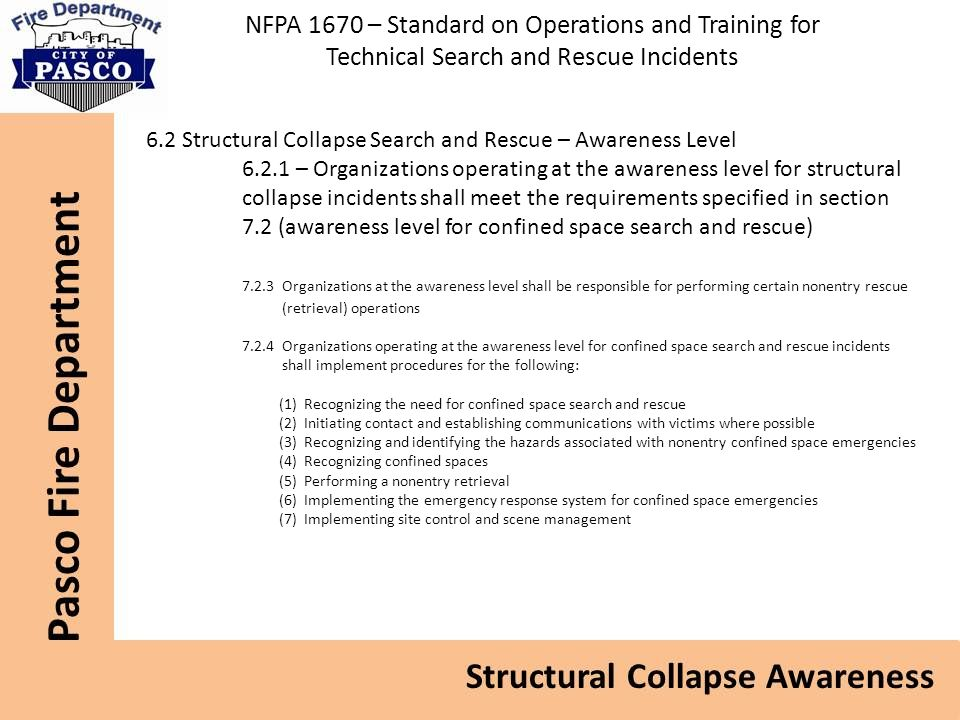 NFPA 1670 – Standard on Operations and Training for Technical Search and Rescue Incidents 6.2 Structural Collapse Search and Rescue – Awareness Level 6.2.1 – Organizations operating at the awareness level for structural collapse incidents shall meet the requirements specified in section 7.2 (awareness level for confined space search and rescue) 7.2.3 Organizations at the awareness level shall be responsible for performing certain nonentry rescue (retrieval) operations 7.2.4 Organizations operating at the awareness level for confined space search and rescue incidents shall implement procedures for the following: (1) Recognizing the need for confined space search and rescue (2) Initiating contact and establishing communications with victims where possible (3) Recognizing and identifying the hazards associated with nonentry confined space emergencies (4) Recognizing confined spaces (5) Performing a nonentry retrieval (6) Implementing the emergency response system for confined space emergencies (7) Implementing site control and scene management