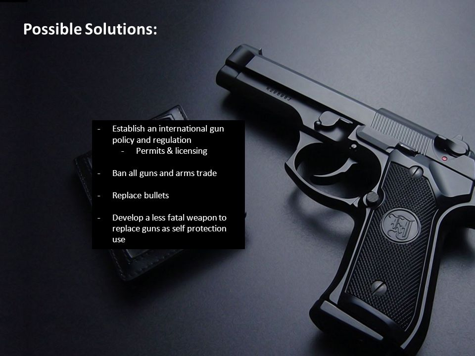 Possible Solutions: -Establish an international gun policy and regulation -Permits & licensing -Ban all guns and arms trade -Replace bullets -Develop a less fatal weapon to replace guns as self protection use
