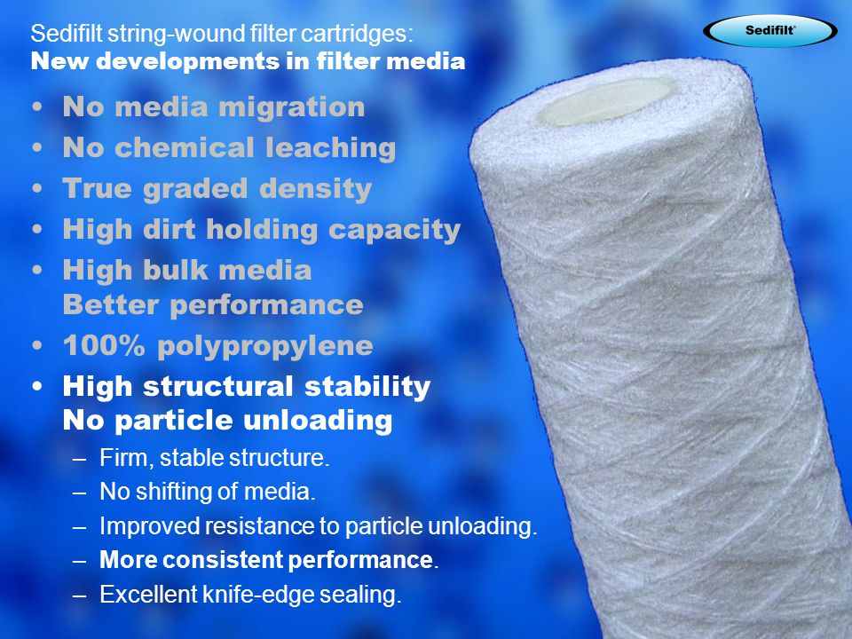 8 Sedifilt string-wound filter cartridges: New developments in filter media No media migration No chemical leaching True graded density High dirt holding capacity High bulk media Better performance 100% polypropylene High structural stability No particle unloading –Firm, stable structure.
