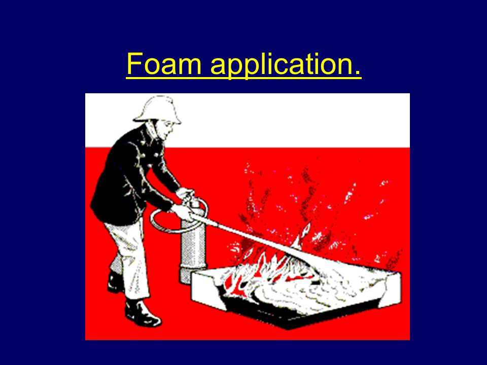 Considerations when using foam extinguishers Check whether the foam is self-aspirating or non-aspirating Check the foams suitability for the type of fire, i.e.