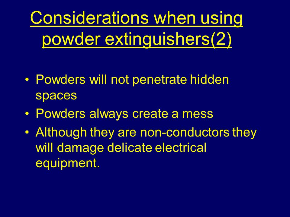 Considerations when using powder extinguishers(2) Powders will not penetrate hidden spaces Powders always create a mess Although they are non-conductors they will damage delicate electrical equipment.