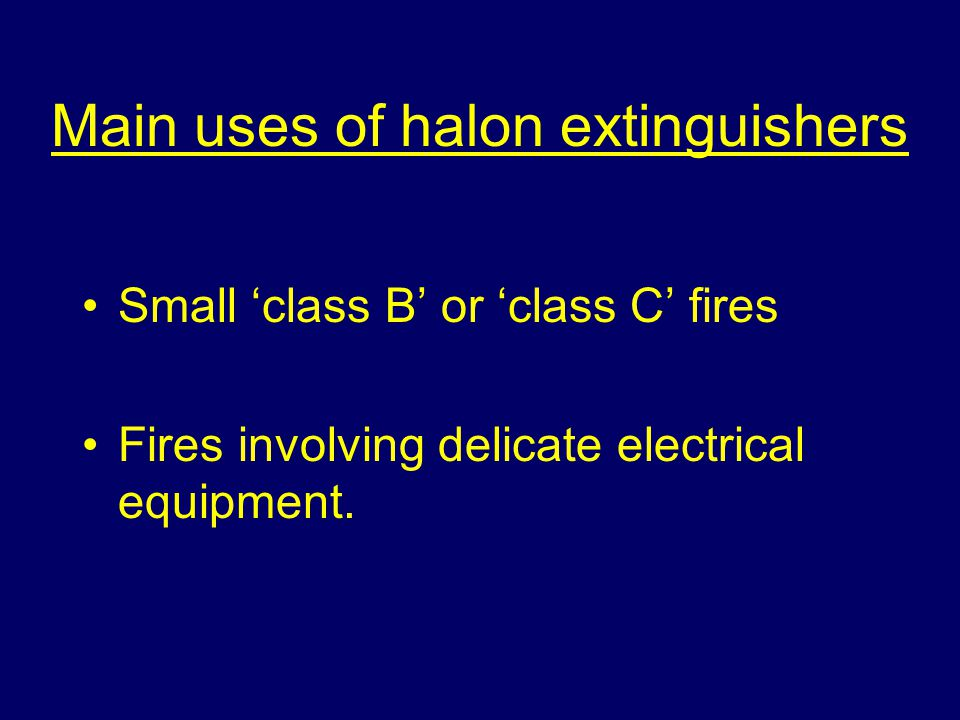 Main uses of halon extinguishers Small class B or class C fires Fires involving delicate electrical equipment.