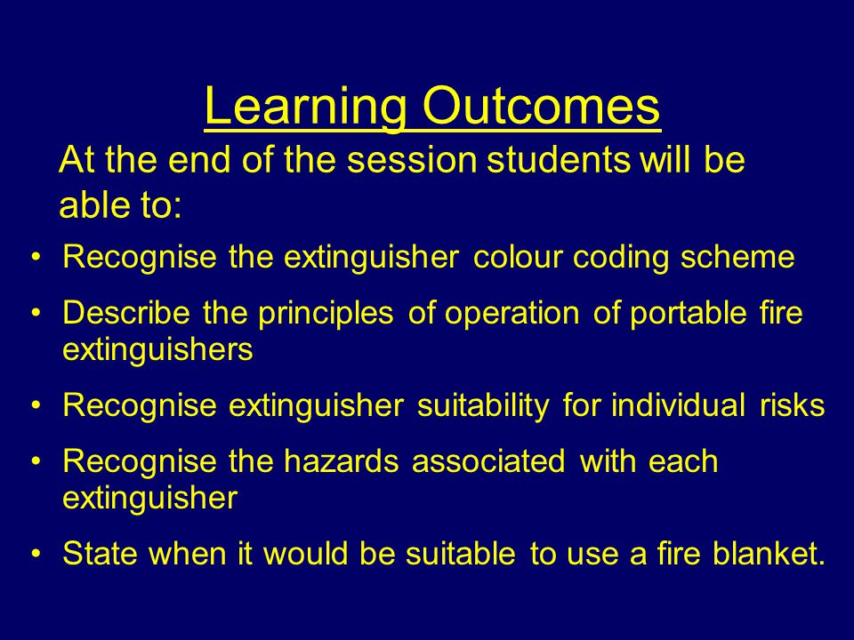 Learning Outcomes At the end of the session students will be able to: Recognise the extinguisher colour coding scheme Describe the principles of operation of portable fire extinguishers Recognise extinguisher suitability for individual risks Recognise the hazards associated with each extinguisher State when it would be suitable to use a fire blanket.