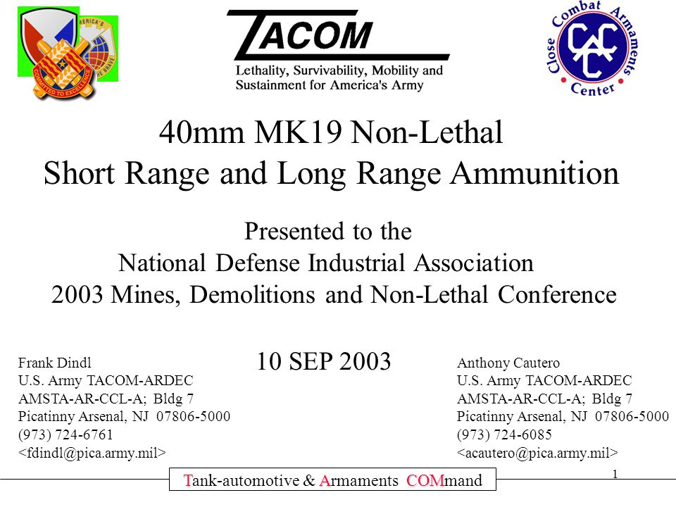1 TACOM Tank-automotive & Armaments COMmand 40mm MK19 Non-Lethal Short Range and Long Range Ammunition Presented to the National Defense Industrial Association 2003 Mines, Demolitions and Non-Lethal Conference 10 SEP 2003 Frank Dindl U.S.