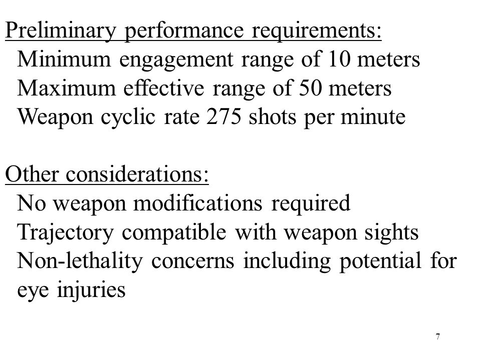7 Preliminary performance requirements: Minimum engagement range of 10 meters Maximum effective range of 50 meters Weapon cyclic rate 275 shots per minute Other considerations: No weapon modifications required Trajectory compatible with weapon sights Non-lethality concerns including potential for eye injuries