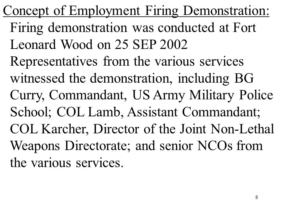 8 Concept of Employment Firing Demonstration: Firing demonstration was conducted at Fort Leonard Wood on 25 SEP 2002 Representatives from the various services witnessed the demonstration, including BG Curry, Commandant, US Army Military Police School; COL Lamb, Assistant Commandant; COL Karcher, Director of the Joint Non-Lethal Weapons Directorate; and senior NCOs from the various services.