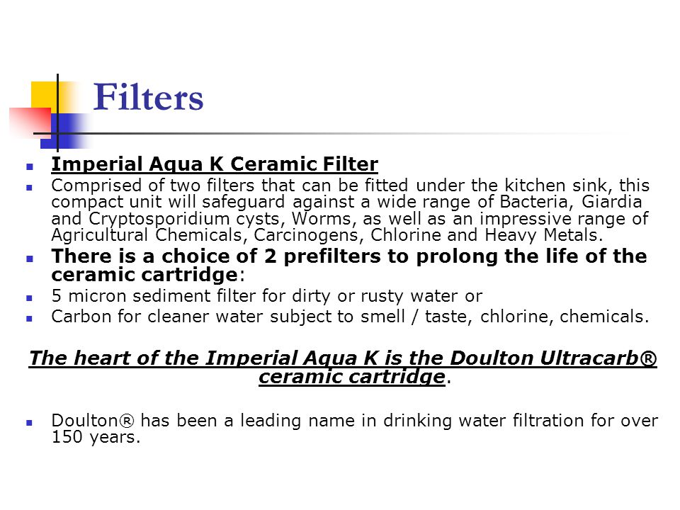 Filters Imperial Aqua K Ceramic Filter Comprised of two filters that can be fitted under the kitchen sink, this compact unit will safeguard against a