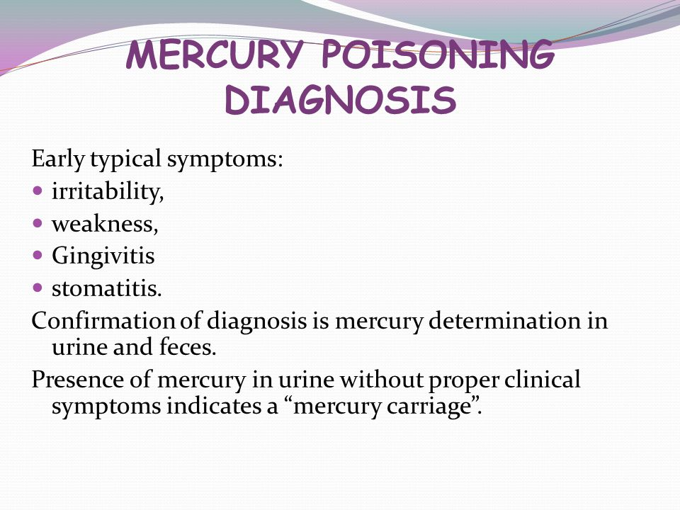 MERCURY POISONING DIAGNOSIS Early typical symptoms: irritability, weakness, Gingivitis stomatitis. Confirmation of diagnosis is mercury determination