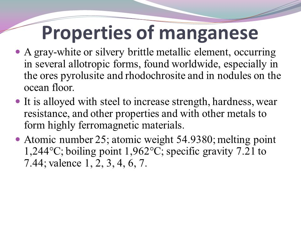Properties of manganese A gray-white or silvery brittle metallic element, occurring in several allotropic forms, found worldwide, especially in the or