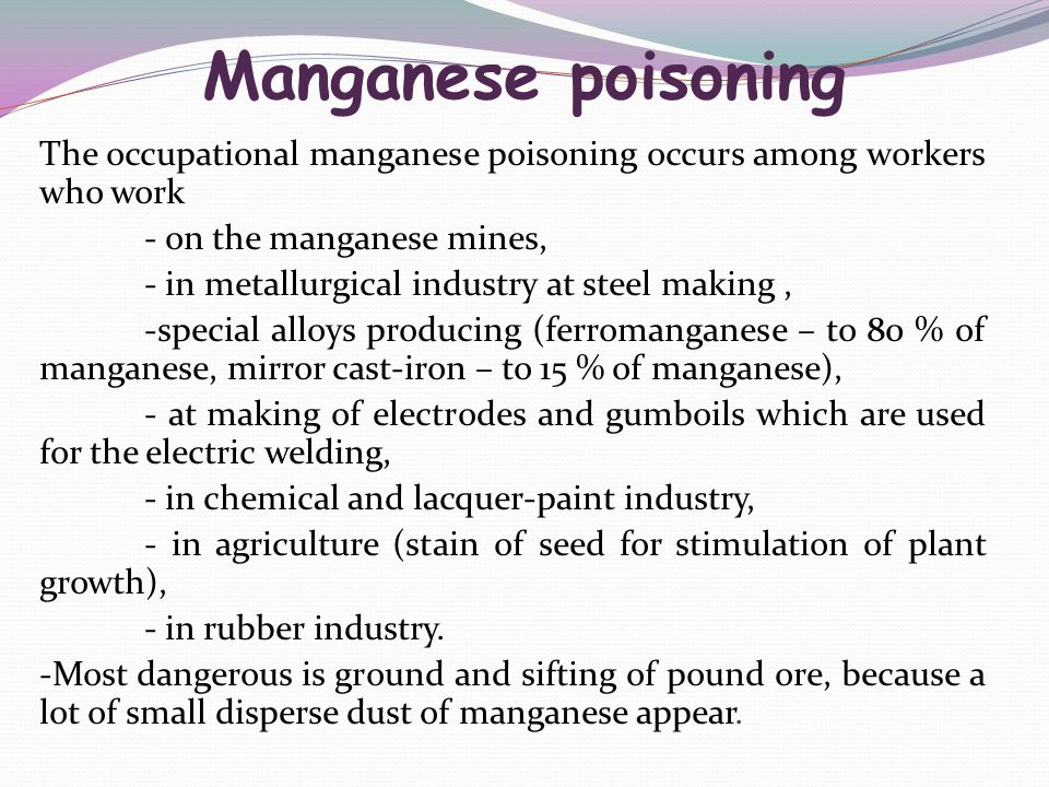 Manganese poisoning The occupational manganese poisoning occurs among workers who work - on the manganese mines, - in metallurgical industry at steel