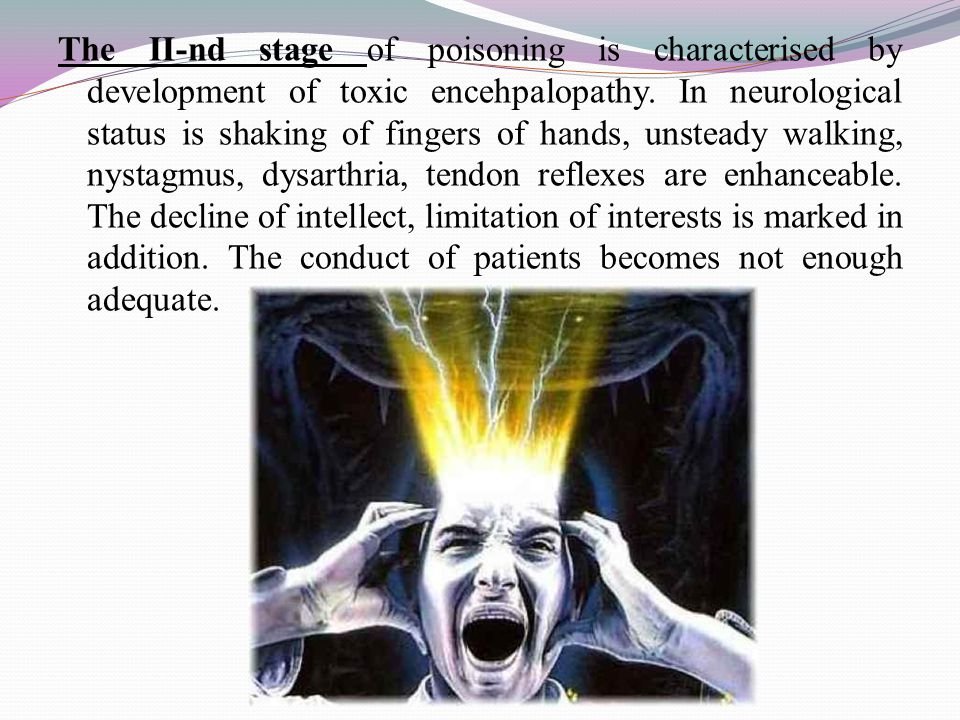 The II-nd stage of poisoning is characterised by development of toxic encehpalopathy. In neurological status is shaking of fingers of hands, unsteady