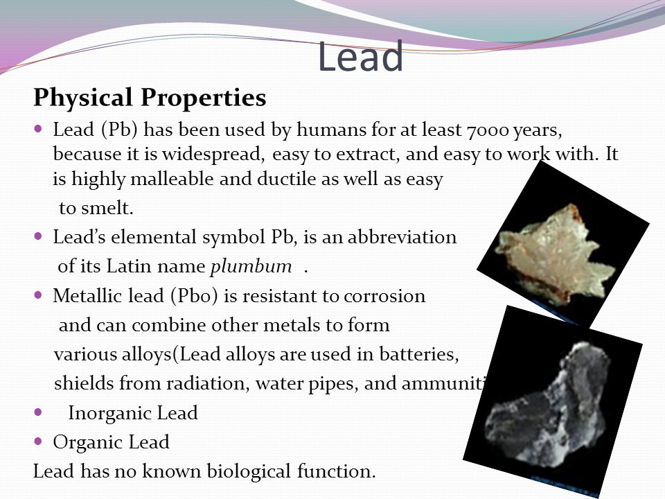 Lead Physical Properties Lead (Pb) has been used by humans for at least 7000 years, because it is widespread, easy to extract, and easy to work with.