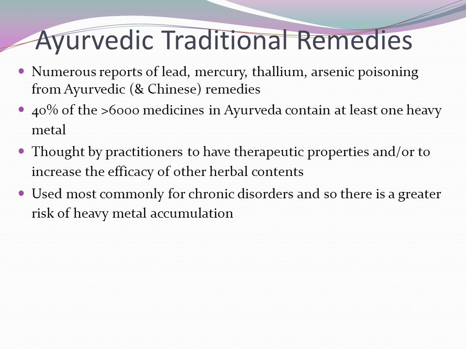 Ayurvedic Traditional Remedies Numerous reports of lead, mercury, thallium, arsenic poisoning from Ayurvedic (& Chinese) remedies 40% of the >6000 med