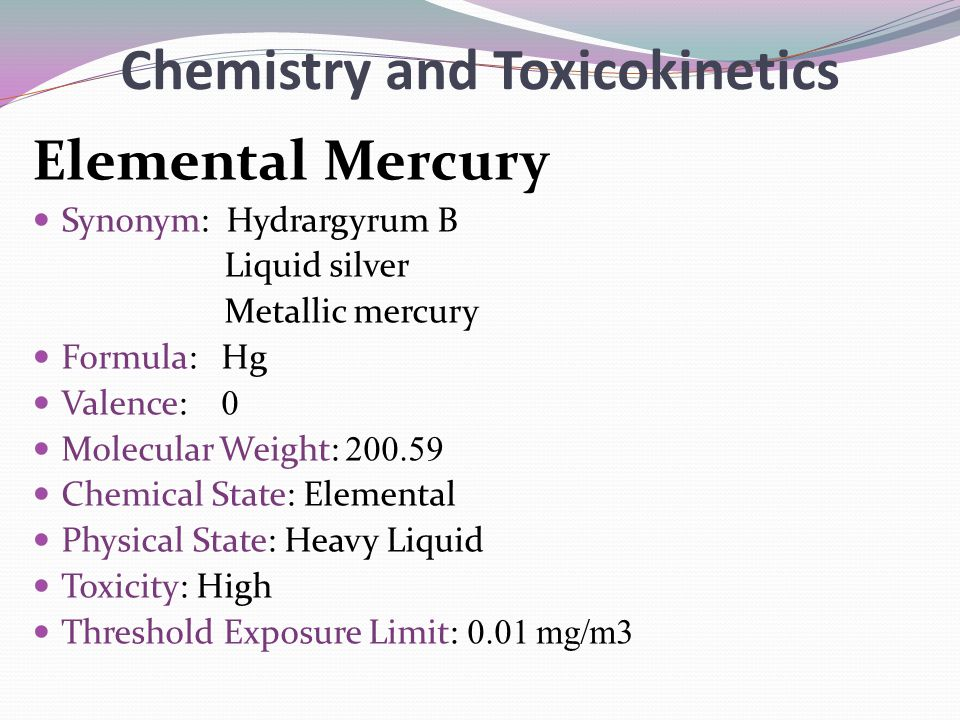 Chemistry and Toxicokinetics Elemental Mercury Synonym: Hydrargyrum B Liquid silver Metallic mercury Formula: Hg Valence: 0 Molecular Weight: 200.59 C