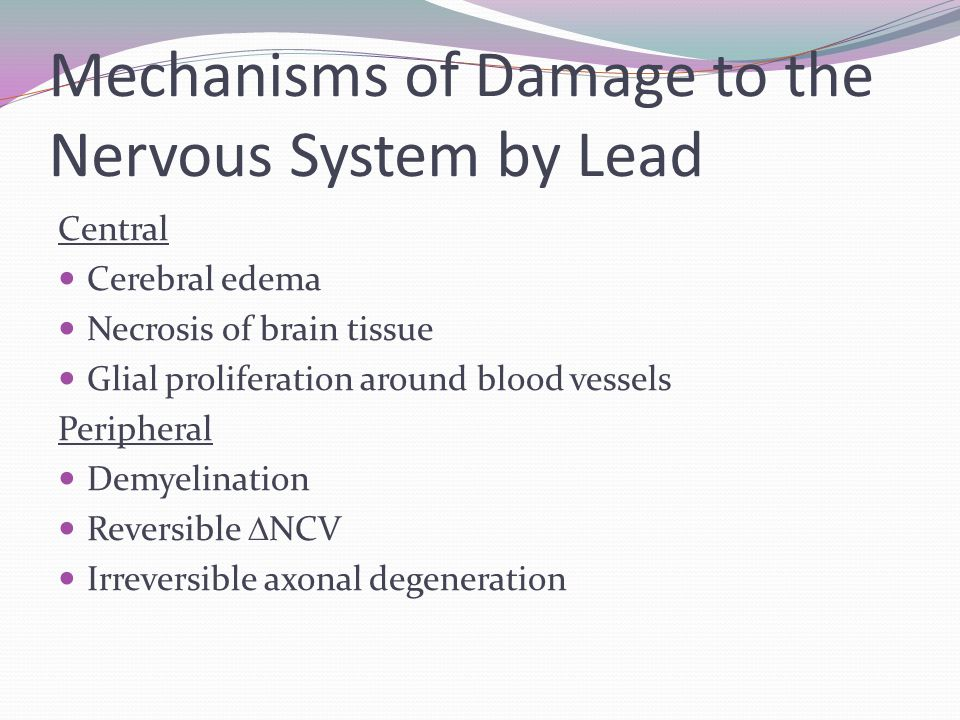 Mechanisms of Damage to the Nervous System by Lead Central Cerebral edema Necrosis of brain tissue Glial proliferation around blood vessels Peripheral