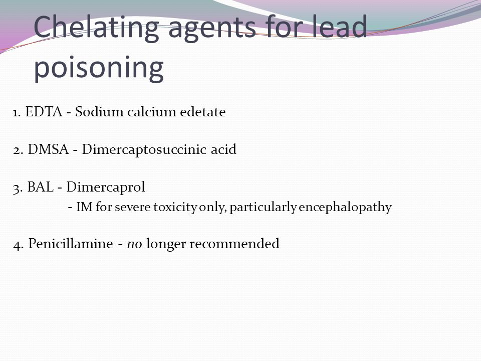 Chelating agents for lead poisoning 1. EDTA - Sodium calcium edetate 2. DMSA - Dimercaptosuccinic acid 3. BAL - Dimercaprol - IM for severe toxicity o