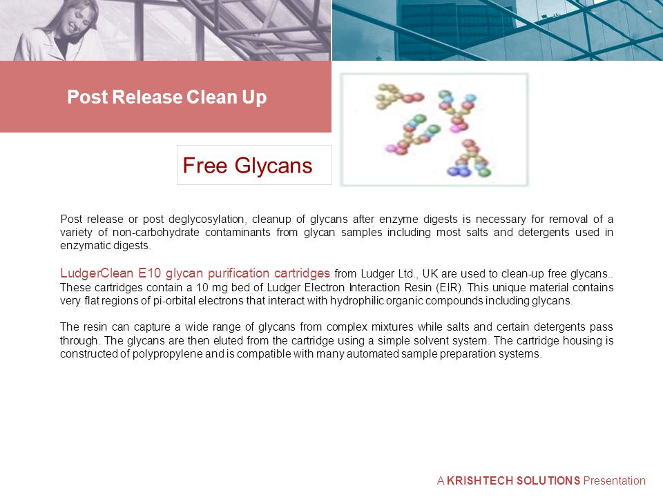 Post Release Clean Up Free Glycans Post release or post deglycosylation, cleanup of glycans after enzyme digests is necessary for removal of a variety of non-carbohydrate contaminants from glycan samples including most salts and detergents used in enzymatic digests.