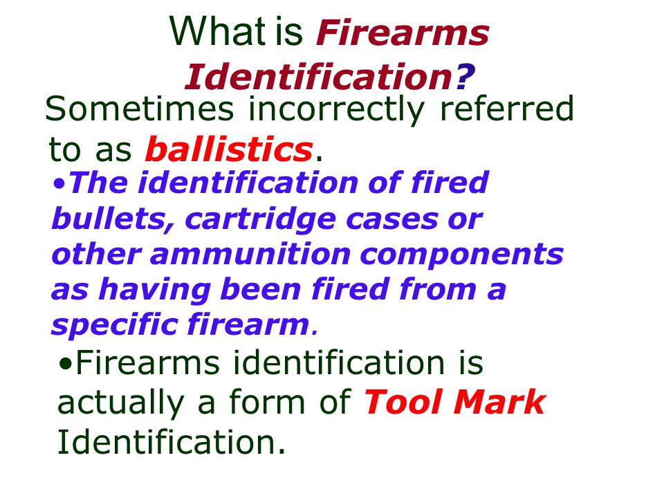 What is Firearms Identification.Sometimes incorrectly referred to as ballistics.