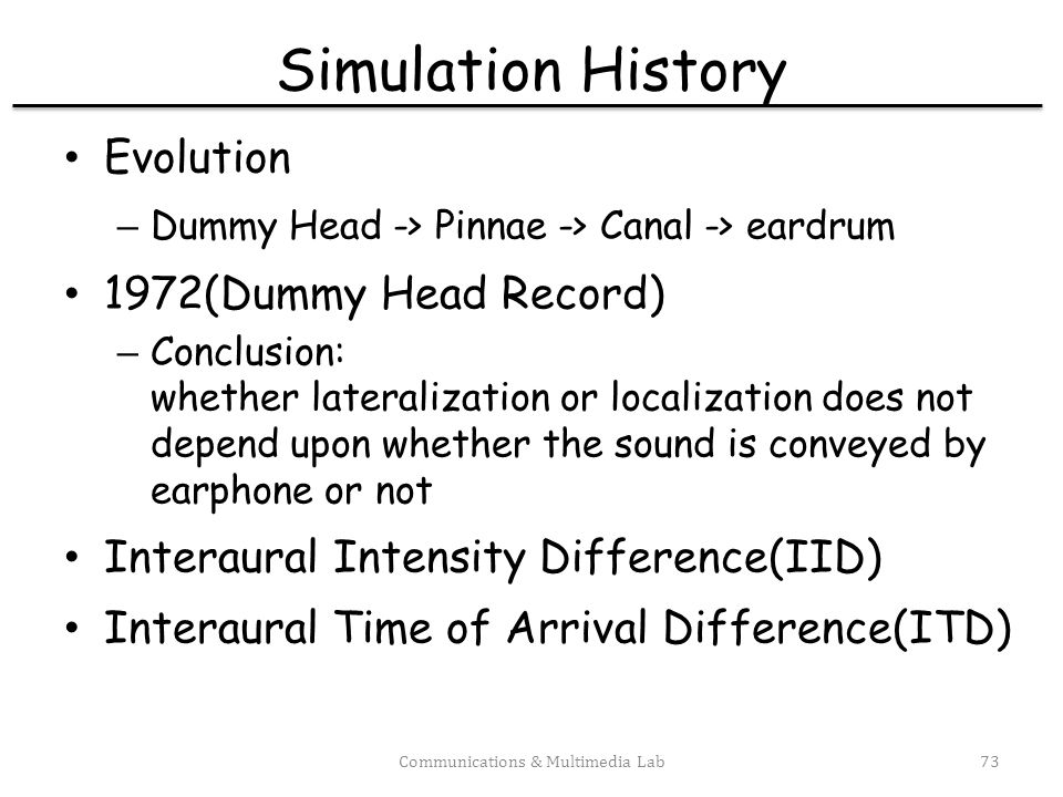 Nonindividual HRTF(1993) Goal: – use a good localizer s HRTF as a universal HRTF – need not to customize HRTF for every individual Result: – an increase in rate of front-back confusion – slightly degraded for good localizer using HRTF from another good localizer – large errors made for good localizer using HRTF from a poor localizer – poor anyway for a poor localizer Solving: Y1 = Y2 – X2 = X1LF/H – define T = LF/H Goal: – measure T for every subject in 144 source positions – given x1(t), then X2 = X1T, and x2(t) is available Experiments: – measure Y1, X1, Y2, X2( ) – LFM = Y1/X1, and HM = Y2/X2 – T = LFM/(HM) = LF/M – Transfer function were measured from both ears at 144 source positions – elevation -36, -18, 0, 18, 36, 54 degrees(6 divisions) – azimuth - 15 degree each step(24 divisions) so 6 * 24 = 144 – See Fig.