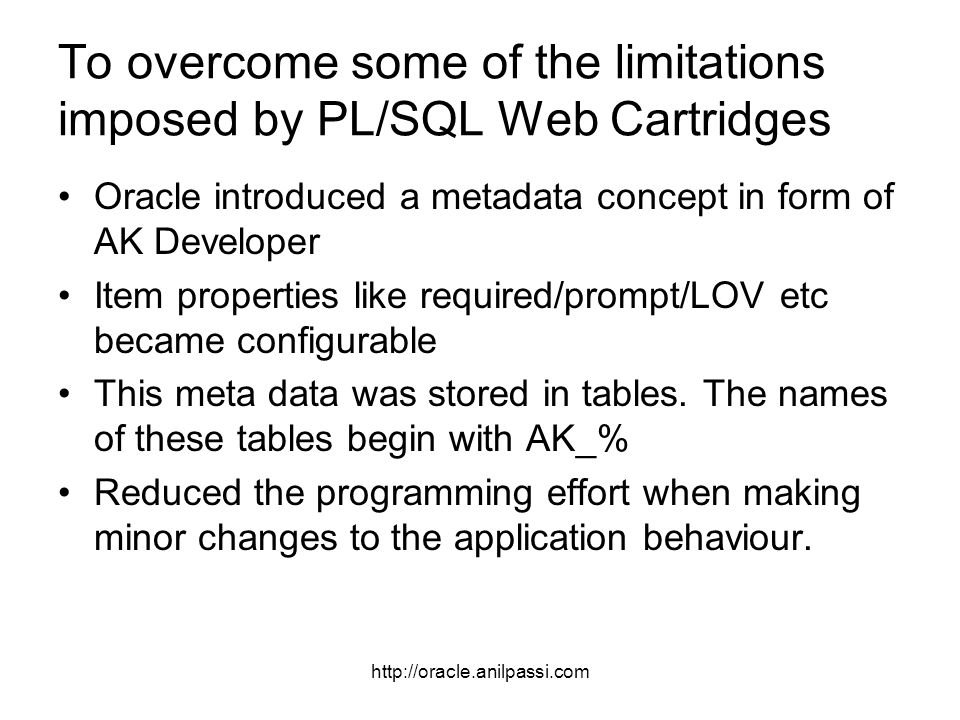 http://oracle.anilpassi.com To overcome some of the limitations imposed by PL/SQL Web Cartridges Oracle introduced a metadata concept in form of AK Developer Item properties like required/prompt/LOV etc became configurable This meta data was stored in tables.