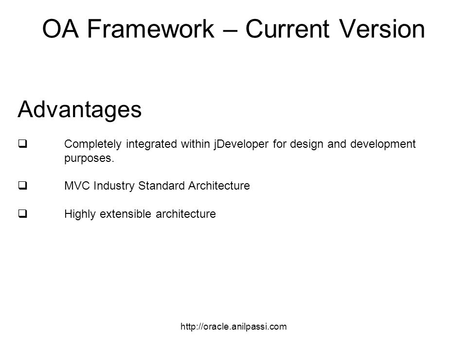 OA Framework – Current Version Advantages Completely integrated within jDeveloper for design and development purposes.
