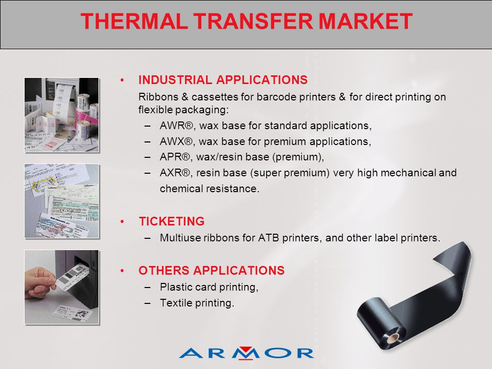 THERMAL TRANSFER MARKET INDUSTRIAL APPLICATIONS Ribbons & cassettes for barcode printers & for direct printing on flexible packaging: –AWR®, wax base for standard applications, –AWX®, wax base for premium applications, –APR®, wax/resin base (premium), –AXR®, resin base (super premium) very high mechanical and chemical resistance.