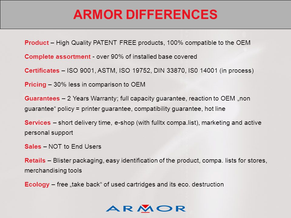 ARMOR DIFFERENCES Product – High Quality PATENT FREE products, 100% compatible to the OEM Complete assortment - over 90% of installed base covered Cer