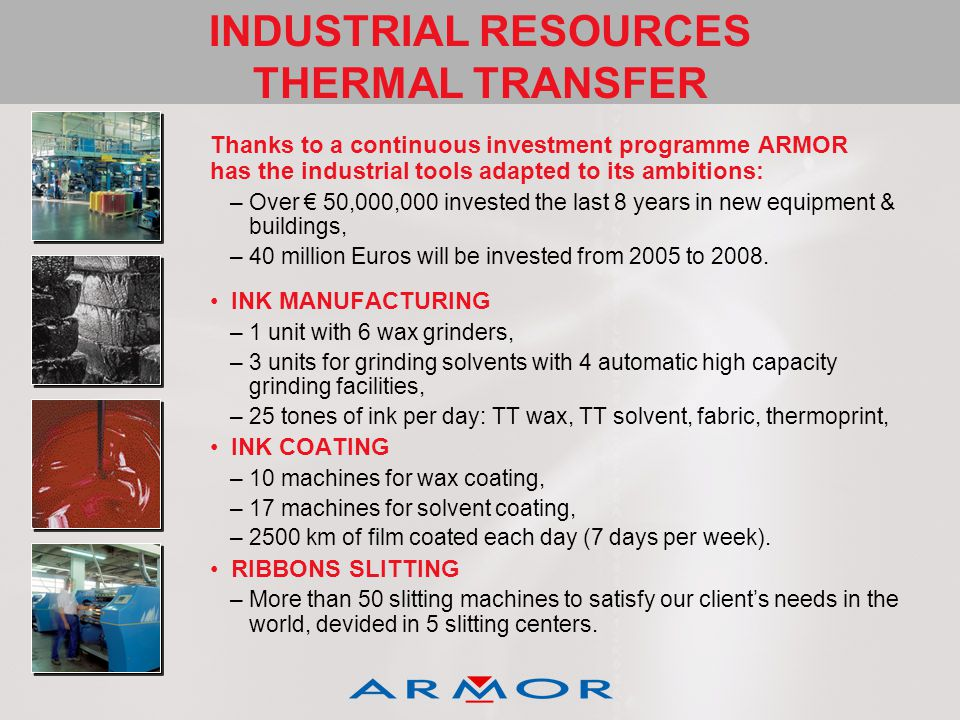 INDUSTRIAL RESOURCES THERMAL TRANSFER Thanks to a continuous investment programme ARMOR has the industrial tools adapted to its ambitions: –Over 50,000,000 invested the last 8 years in new equipment & buildings, –40 million Euros will be invested from 2005 to 2008.