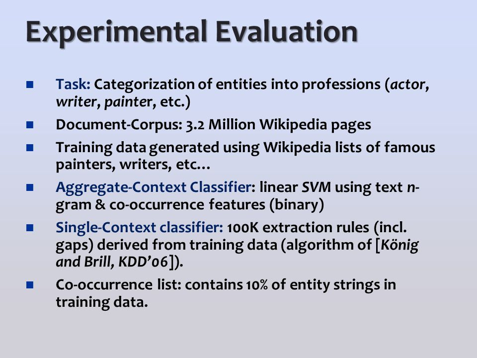 Experimental Evaluation Task: Categorization of entities into professions (actor, writer, painter, etc.) Document-Corpus: 3.2 Million Wikipedia pages Training data generated using Wikipedia lists of famous painters, writers, etc… Aggregate-Context Classifier: linear SVM using text n- gram & co-occurrence features (binary) Single-Context classifier: 100K extraction rules (incl.