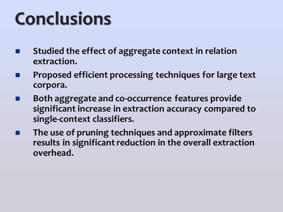 Conclusions Studied the effect of aggregate context in relation extraction. Proposed efficient processing techniques for large text corpora. Both aggr
