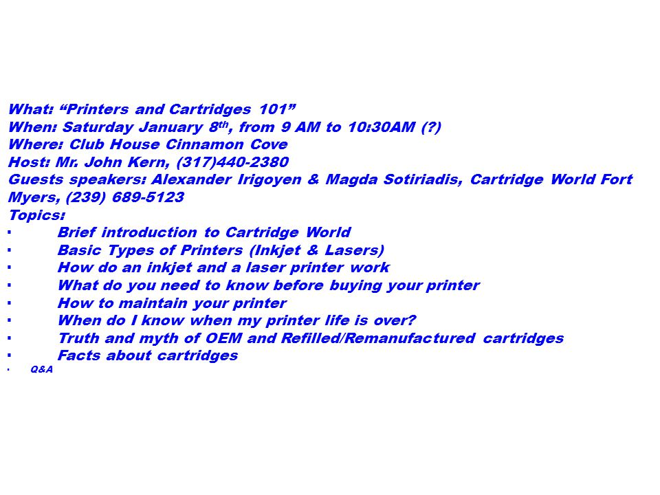 What: Printers and Cartridges 101 When: Saturday January 8 th, from 9 AM to 10:30AM (?) Where: Club House Cinnamon Cove Host: Mr.