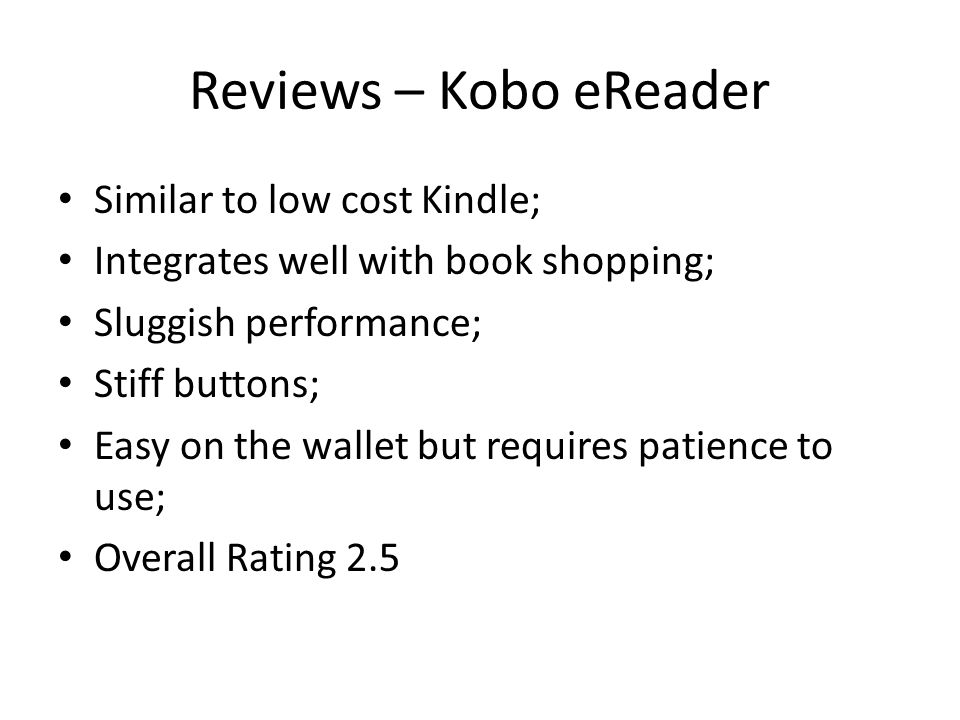 Reviews – Kobo eReader Similar to low cost Kindle; Integrates well with book shopping; Sluggish performance; Stiff buttons; Easy on the wallet but requires patience to use; Overall Rating 2.5