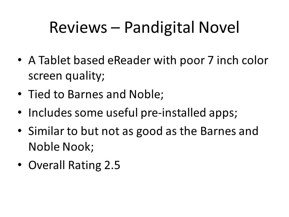 Reviews – Pandigital Novel A Tablet based eReader with poor 7 inch color screen quality; Tied to Barnes and Noble; Includes some useful pre-installed apps; Similar to but not as good as the Barnes and Noble Nook; Overall Rating 2.5