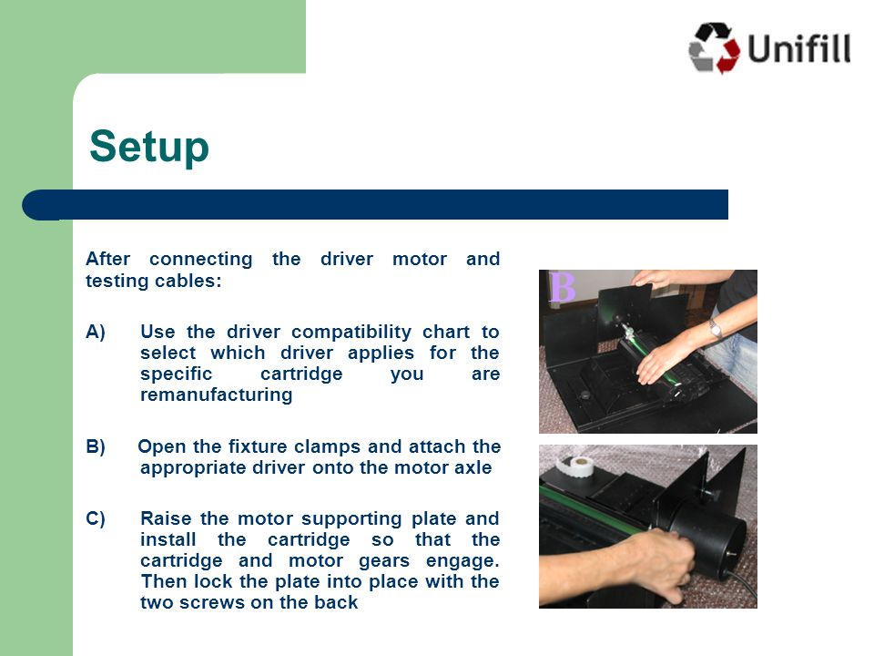 After connecting the driver motor and testing cables: A)Use the driver compatibility chart to select which driver applies for the specific cartridge you are remanufacturing B) Open the fixture clamps and attach the appropriate driver onto the motor axle C) Raise the motor supporting plate and install the cartridge so that the cartridge and motor gears engage.