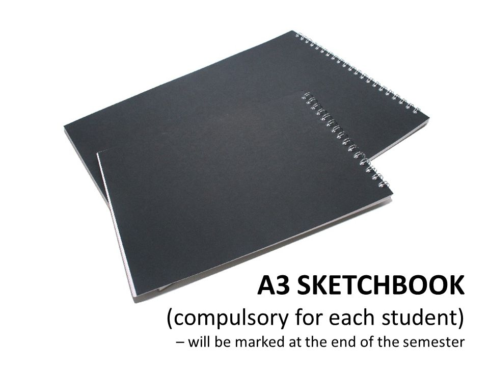 A3 SKETCHBOOK (compulsory for each student) – will be marked at the end of the semester